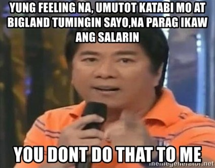 willie revillame you dont do that to me - yung feeling na, umutot katabi mo at bigland tumingin sayo,na parag ikaw ang salarin YOU DONT DO THAT TO ME