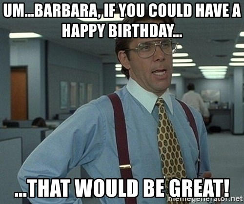Bill Lumbergh - Um...barbara, if you could have a happy birthday... ...that would be great!