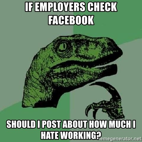 Philosoraptor - if employers check facebook should i post about how much I hate working?