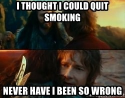 Never Have I Been So Wrong - i thought i could quit smoking never have i been so wrong