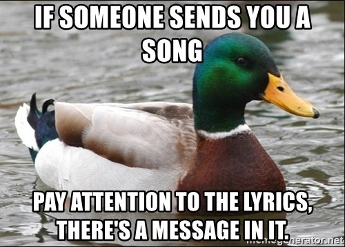 Actual Advice Mallard 1 - IF SOMEONE SENDS YOU A SONG PAY ATTENTION TO THE LYRICS, there's a message in it.