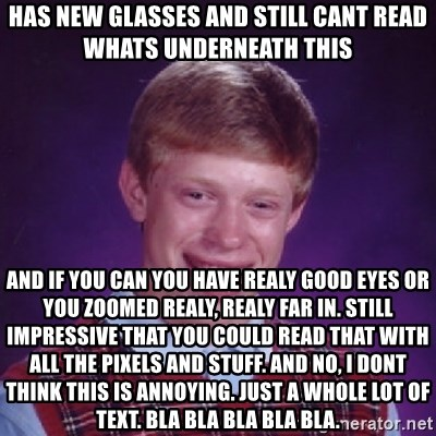 Bad Luck Brian - has new glasses and still cant read whats underneath this and if you can you have realy good eyes or you zoomed realy, realy far in. still impressive that you could read that with all the pixels and stuff. and no, i dont think this is annoying. just a whole lot of text. bla bla bla bla bla.