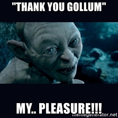 "gollum - ""Thank you gollum"" My.. pleasure!!!"
