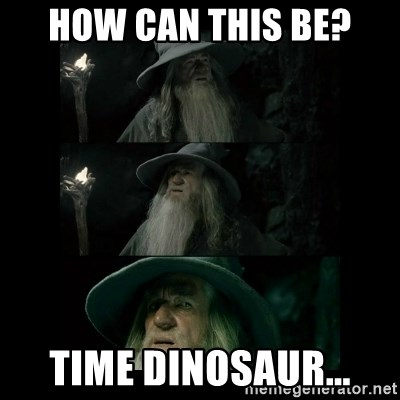Confused Gandalf - How can this be? Time dinosaur...