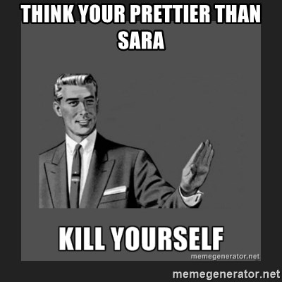 kill yourself guy - think your prettier than Sara