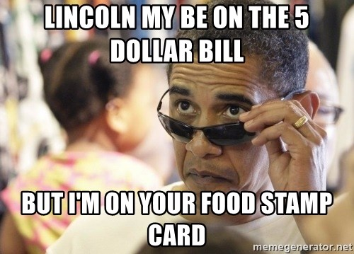 Obamawtf - Lincoln my be on the 5 dollar bill But i'm on your food stamp card