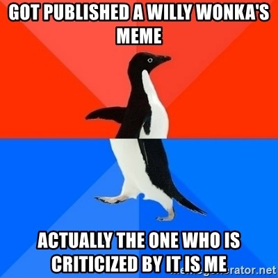 Socially Awesome Awkward Penguin - GOT PUBLISHED A WILLY WONKA'S MEME ACTUALLY THE ONE WHO IS CRITICIZED BY IT IS ME