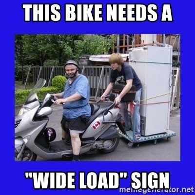"Motorfezzie - this bike needs a ""Wide load"" sign"