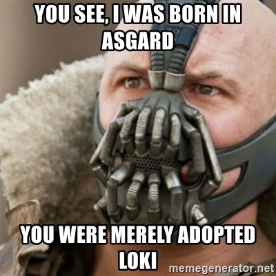 Bane - You see, i was born in asgard you were merely adopted loki