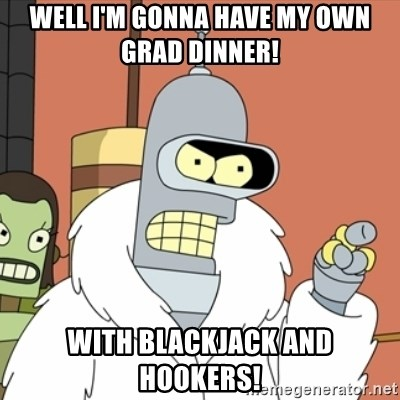 bender blackjack and hookers - WELL I'M GONNA HAVE MY OWN GRAD DINNER! WITH BLACKJACK AND HOOKERS!