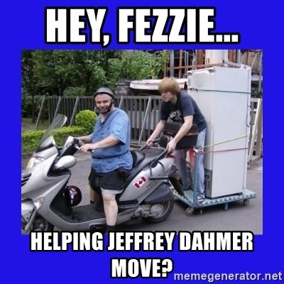 Motorfezzie - hey, fezzie... helping jeffrey dahmer move?