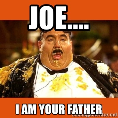 Fat Guy - JOE.... I AM YOUR FATHER