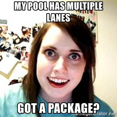 Overprotective Girlfriend - My pool has multiple lanes Got a package?