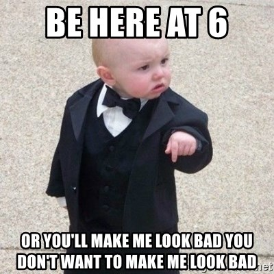 Mafia Baby - be here at 6  or you'll make me look bad you don't want to make me look bad