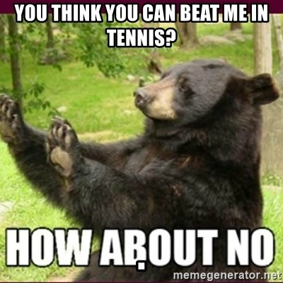 How about no bear - You think you can beat me in Tennis?                                                                      .