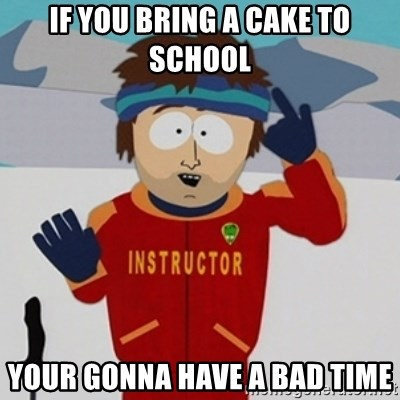 SouthPark Bad Time meme - IF YOU BRING A CAKE TO SCHOOL YOUR GONNA HAVE A BAD TIME