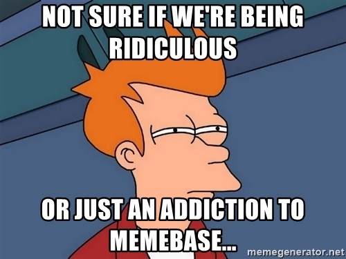 Futurama Fry - Not sure if we're being ridiculous or just an addiction to memebase...