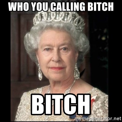 Queen of England - Who you calling Bitch Bitch