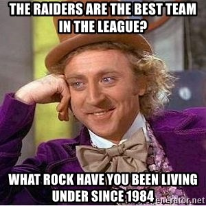 Willy Wonka - The raiders are the best tEam in the league? what rocK have you been living under since 1984