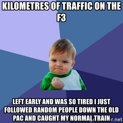Success Kid - Kilometres of traffic on the F3 Left early and was so tired i just followed random people down the old pac and caught my normal train