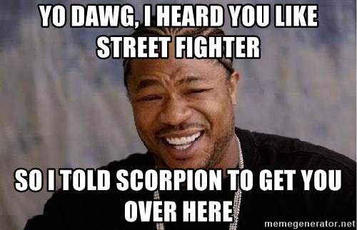 Yo Dawg - Yo dawg, i heard you like Street fighter So I TOld scorpion to get you over here