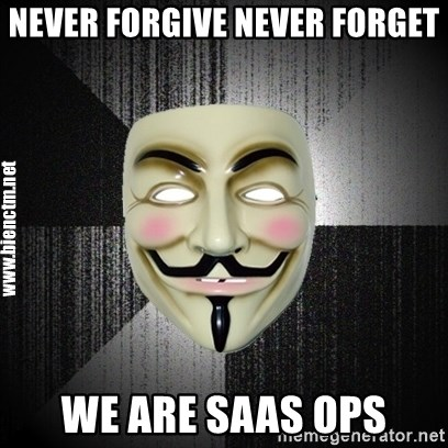 Anonymous memes - Never forgive never forget we are SaaS OPS