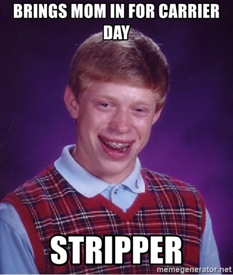 Bad Luck Brian - brings mom in for carrier day stripper