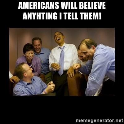 And then we told them... - Americans will believe anyhting I tell them!