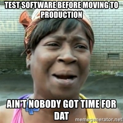 Ain't Nobody got time fo that - Test software before moving to production Ain't nobody got time for Dat