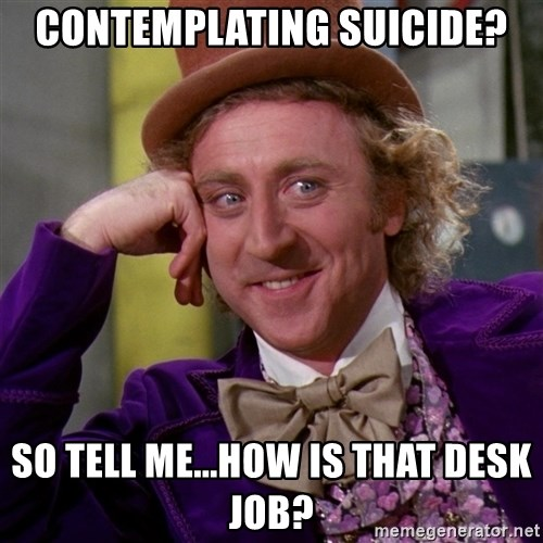 Willy Wonka - Contemplating suicide? So tell me...how is that desk job?