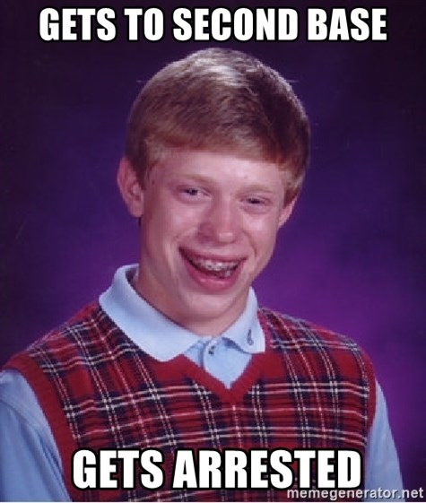 Bad Luck Brian - Gets to second base  gets arrested