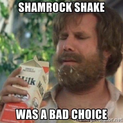 Milk was a bad choice - Shamrock ShAke Was a bad choice