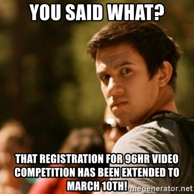 Disturbed David - You said What? that registration for 96hr video competition has been EXTENDED to March 10th!