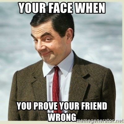 MR bean - YOUR FACE WHEN YOU PROVE YOUR FRIEND WRONG