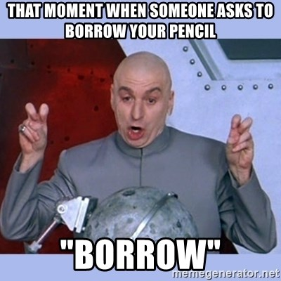 "Dr Evil meme - that moment when someone asks to borrow your pencil ""borrow"""