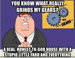 Grinds My Gears Peter Griffin - YOU KNOW WHAT REALLY         GRINDS My GEARS? a real, honest-to-God house with a stupid little yard and everything