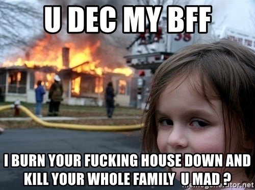 Disaster Girl - U Dec My BFF I burn your fucking house down and kill your whole family  U mad ?