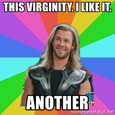 Overly Accepting Thor - THIS VIRGINITY. I LIKE IT. ANOTHER