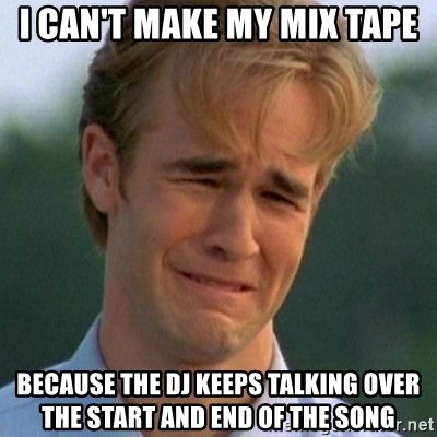 90s Problems - i can't make my mix tape because the dj keeps talking over the start and end of the song