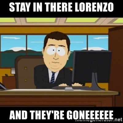 and they're gone - Stay in there Lorenzo AND THEY'RE GONEEEEEE