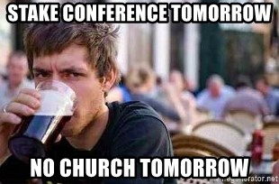 The Lazy College Senior - STAKE CONFERENCE TOMORROW NO CHURCH TOMORROW