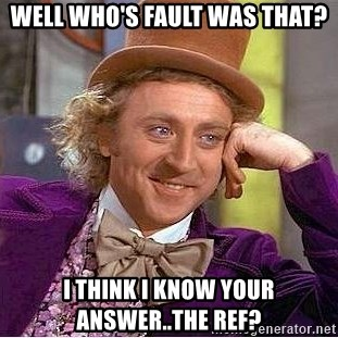 Willy Wonka - Well who's fault was that? I think I know your answer..the reF?