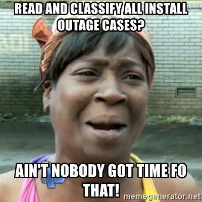 Ain't Nobody got time fo that - Read and classify all install outage cases? Ain't nobody got time fo that!