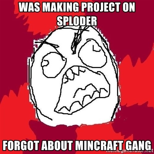 Rage FU - was making project on sploder forgot about mincraft gang