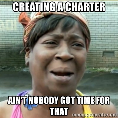 Ain't Nobody got time fo that - Creating a charter Ain't Nobody got time for that