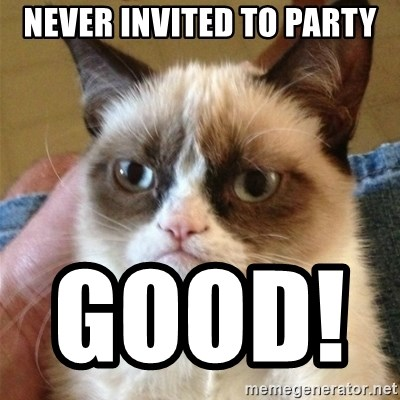 Grumpy Cat  - NEVER INVITED TO PARTY GOOD!