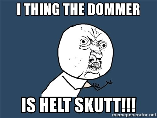 Y U No - I tHIng the dommer Is helt skutt!!!