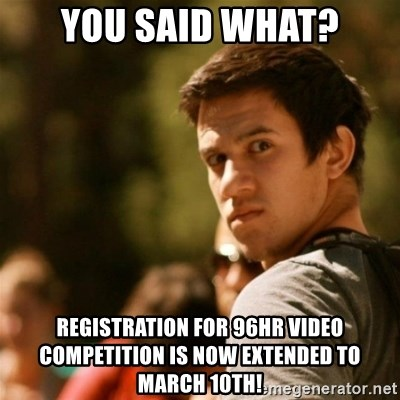 Disturbed David - You said what? registration for 96hr video competition is now EXTENDED to march 10th!