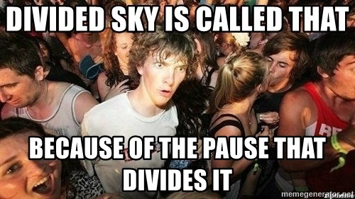 -Sudden Clarity Clarence - Divided sky is called that because of the pause that divides it