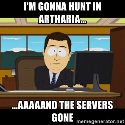 and they're gone - I'm Gonna HunT in Artharia... ...Aaaaand The Servers gone